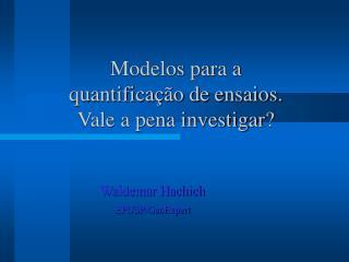 Modelos para a  quantificação de ensaios. Vale a pena investigar ?