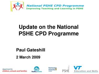 Update on the National PSHE CPD Programme Paul Gateshill 2 March 2009