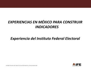 EXPERIENCIAS EN MÉXICO PARA CONSTRUIR INDICADORES Experiencia del Instituto Federal Electoral