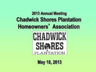 2013 Annual Meeting Chadwick Shores Plantation Homeowners '  Association May 18, 2013
