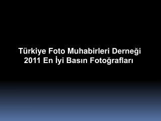 Türkiye Foto Muhabirleri  Derneği 2011 En İyi Basın Fotoğrafları