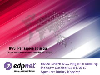 ENOG4/RIPE NCC Regional Meeting Moscow October 23-24, 2012 Speaker: Dmitry Kozorez