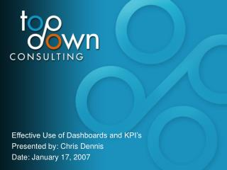 Effective Use of Dashboards and KPI's Presented by: Chris Dennis Date: January 17, 2007