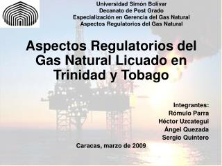 Aspectos Regulatorios del Gas Natural Licuado en Trinidad y Tobago Integrantes: Rómulo Parra