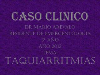 Caso  clinico Dr  Mario  Arévalo  Residente de  Emergentologia 3° año Año 2012