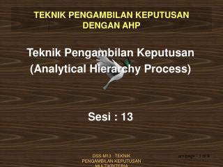 Teknik Pengambilan Keputusan (Analytical Hierarchy Process) Sesi : 13