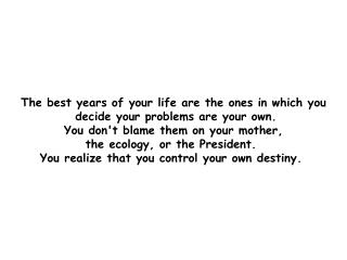 The best years of your life are the ones in which you  decide your problems are your own.