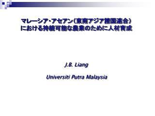 マレーシア・アセアン(東南アジア諸国連合) における持続可能な農業のために人材育成 J.B. Liang Universiti Putra Malaysia