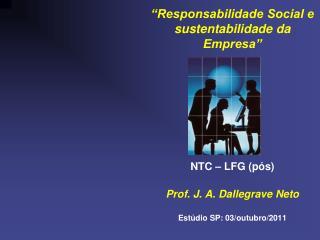 Responsabilidade Social e sustentabilidade da Empresa           NTC   LFG p s  Prof. J. A. Dallegrave Neto  Est dio SP: