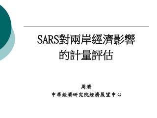SARS 對兩岸經濟影響 的計量評估 周濟 中華經濟研究院經濟展望中心