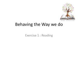 Behaving the Way we do