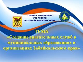 ТЕМА «Создание спасательных служб в муниципальных образованиях и организациях Забайкальского края»