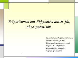 Präpositionen mit Akkusativ :  durch, für, ohne, gegen, um .
