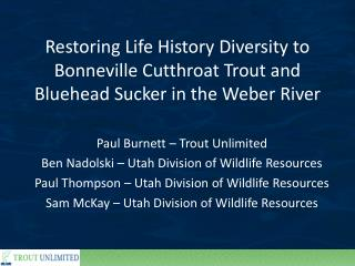Paul Burnett – Trout Unlimited Ben Nadolski – Utah Division of Wildlife Resources