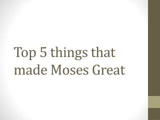 Top 5 things that made Moses Great