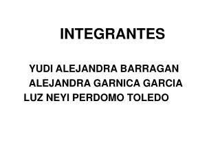 INTEGRANTES      YUDI ALEJANDRA BARRAGAN       ALEJANDRA GARNICA GARCIA
