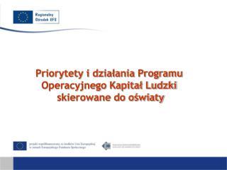 Priorytety i działania Programu  Operacyjnego Kapitał Ludzki  skierowane do oświaty