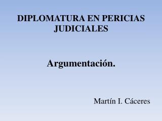 DIPLOMATURA EN PERICIAS  JUDICIALES Argumentación. Martín I. Cáceres