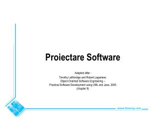 Proiectare Software  Adapted after :  Timothy Lethbridge and Robert Laganiere,