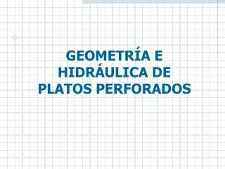 GEOMETRÍA E HIDRÁULICA DE  PLATOS PERFORADOS