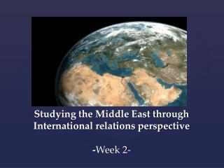 Studying the Middle East through International relations perspective - Week 2-