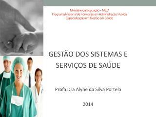 GESTÃO DOS SISTEMAS E  SERVIÇOS DE SAÚDE Profa Dra Alyne  da Silva  Portela 2014
