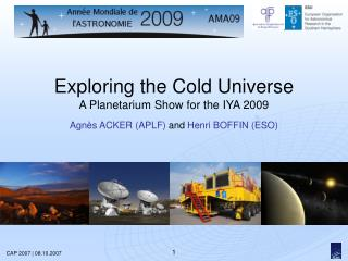 Exploring the Cold Universe  A Planetarium Show for the IYA 2009  Agn s ACKER APLF and Henri BOFFIN ESO