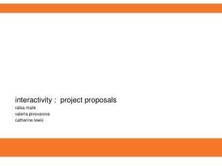 interactivity :  project proposals rabia malik valeria pivovarova catherine lewis