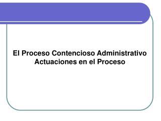 El Proceso Contencioso Administrativo  Actuaciones en el Proceso