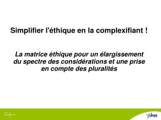 Simplifier l'éthique en la complexifiant !