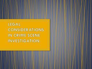 LEGAL CONSIDERATIONS IN CRIME SCENE INVESTIGATION