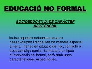 EDUCACIÓ NO FORMAL SOCIOEDUCATIVA DE CARÁCTER ASISTENCIAL