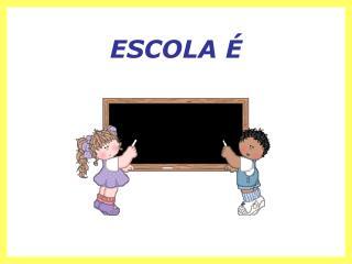 ESCOLA É