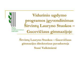 Vidurinio ugdymo programos įgyvendinimas  Širvintų Lauryno Stuokos – Gucevičiaus gimnazijoje