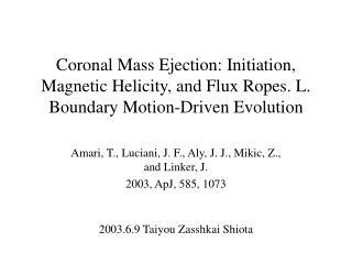 Amari, T., Luciani, J. F., Aly, J. J., Mikic, Z., and Linker, J.  2003, ApJ, 585, 1073