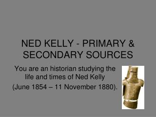 NED KELLY - PRIMARY & SECONDARY SOURCES