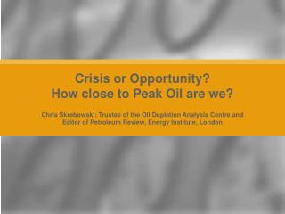 Crisis or Opportunity? How close to Peak Oil are we?