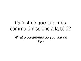Qu'est-ce que tu aimes comme émissions à la télé?