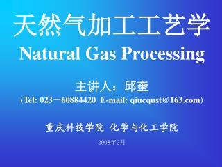 天然气加工工艺学 Natural Gas Processing  主讲人:邱奎 (Tel: 023 - 60884420  E-mail: qiucqust@163)