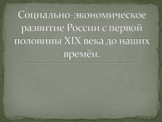 Социально-экономическое развитие России с первой половины  XIX  века до наших времён.