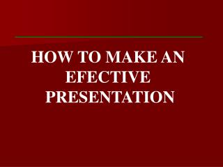 HOW TO MAKE AN EFECTIVE  PRESENTATION