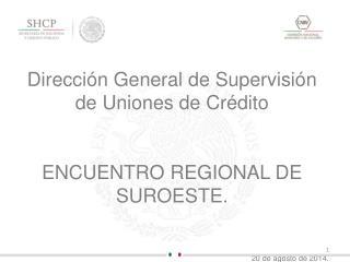 Dirección General de Supervisión de Uniones de Crédito ENCUENTRO REGIONAL DE SUROESTE.
