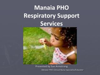 Manaia  PHO Respiratory Support Services Presented by Sue Armstrong