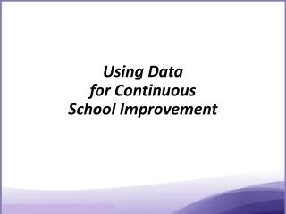 Using Data  f or Continuous  School Improvement