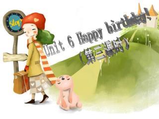 Unit 6 Happy birthday! (第三课时)