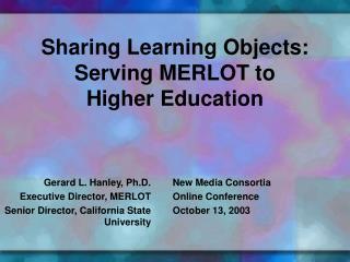 Gerard L. Hanley, Ph.D. Executive Director, MERLOT  Senior Director, California State University