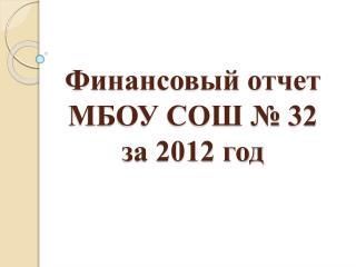 Финансовый отчет  МБОУ СОШ № 32  за 2012 год