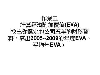 作業三 計算經濟附加價值 (EVA) 找出你選定的公司五年的財務資料,算出 2005~2009 的年度 EVA 、平均年 EVA 。
