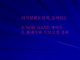 디지털회로설계 _ 강의안 2  NOR, NAND  게이트  불대수와 드모르강 정리