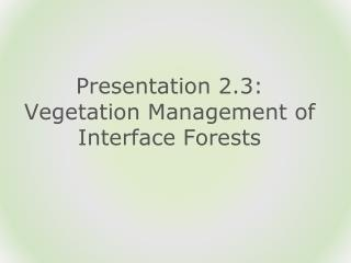 Presentation 2.3:  Vegetation Management of Interface Forests